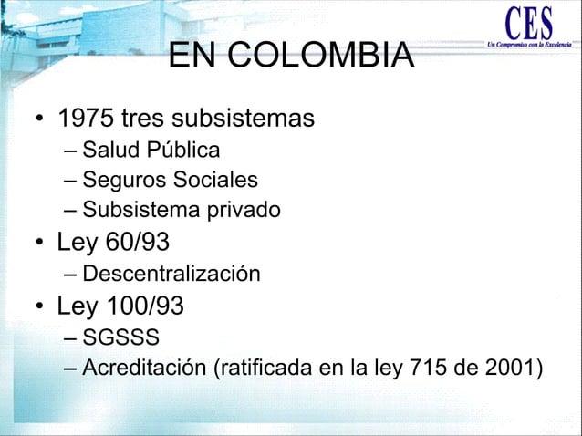 EN COLOMBIA • 1975 tres subsistemas – Salud Pública – Seguros Sociales – Subsistema privado • Ley 60/93 – Descentralizació...