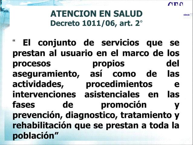 """ATENCION EN SALUD Decreto 1011/06, art. 2° """" El conjunto de servicios que se prestan al usuario en el marco de los proceso..."""