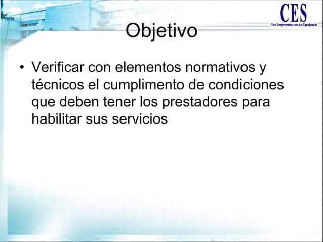 Objetivo • Verificar con elementos normativos y técnicos el cumplimento de condiciones que deben tener los prestadores par...