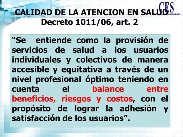 """CALIDAD DE LA ATENCION EN SALUD Decreto 1011/06, art. 2 """"Se entiende como la provisión de servicios de salud a los usuario..."""