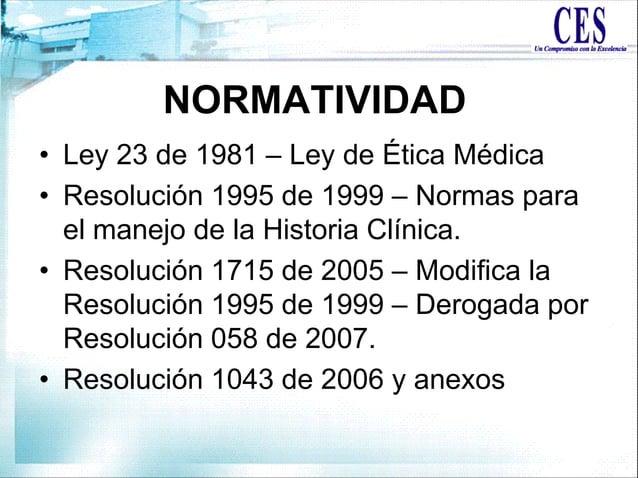 • Ley 23 de 1981 – Ley de Ética Médica • Resolución 1995 de 1999 – Normas para el manejo de la Historia Clínica. • Resoluc...