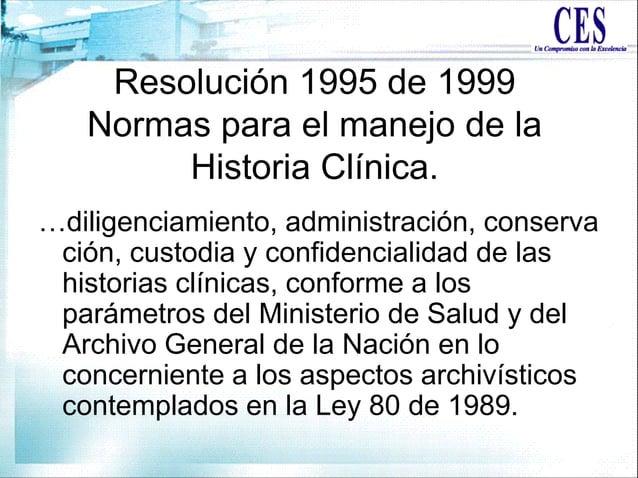 Resolución 1995 de 1999 Normas para el manejo de la Historia Clínica. …diligenciamiento, administración, conserva ción, cu...