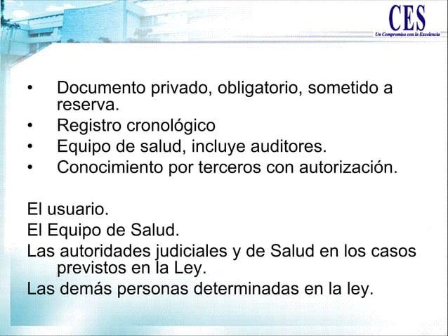 • Documento privado, obligatorio, sometido a reserva. • Registro cronológico • Equipo de salud, incluye auditores. • Conoc...