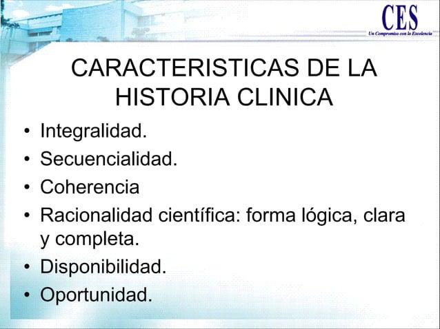 CARACTERISTICAS DE LA HISTORIA CLINICA • Integralidad. • Secuencialidad. • Coherencia • Racionalidad científica: forma lóg...
