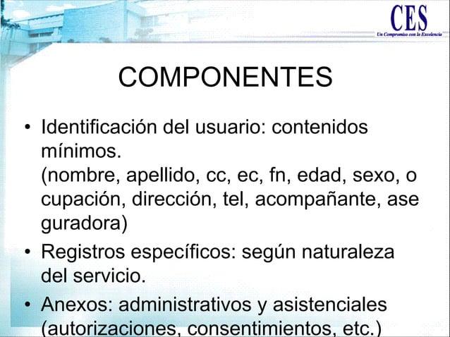 COMPONENTES • Identificación del usuario: contenidos mínimos. (nombre, apellido, cc, ec, fn, edad, sexo, o cupación, direc...