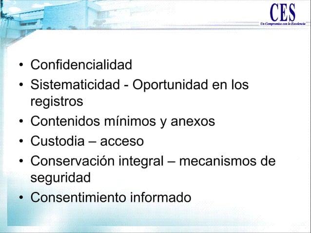 • Confidencialidad • Sistematicidad - Oportunidad en los registros • Contenidos mínimos y anexos • Custodia – acceso • Con...