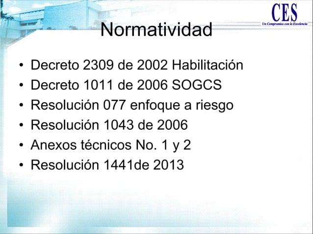 Normatividad • Decreto 2309 de 2002 Habilitación • Decreto 1011 de 2006 SOGCS • Resolución 077 enfoque a riesgo • Resoluci...