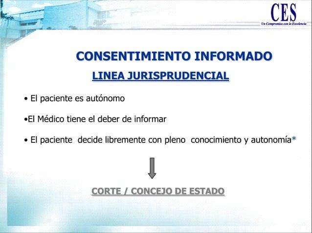 CONSENTIMIENTO INFORMADO LINEA JURISPRUDENCIAL • El paciente es autónomo •El Médico tiene el deber de informar • El pacien...
