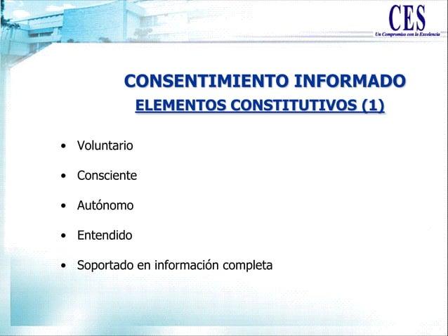 CONSENTIMIENTO INFORMADO • Voluntario • Consciente • Autónomo • Entendido • Soportado en información completa ELEMENTOS CO...