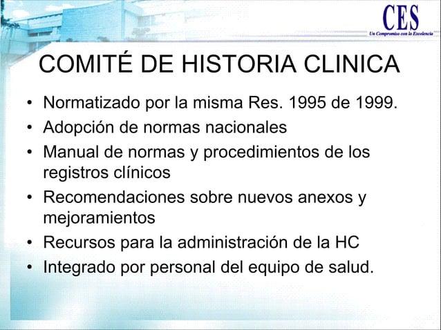 COMITÉ DE HISTORIA CLINICA • Normatizado por la misma Res. 1995 de 1999. • Adopción de normas nacionales • Manual de norma...