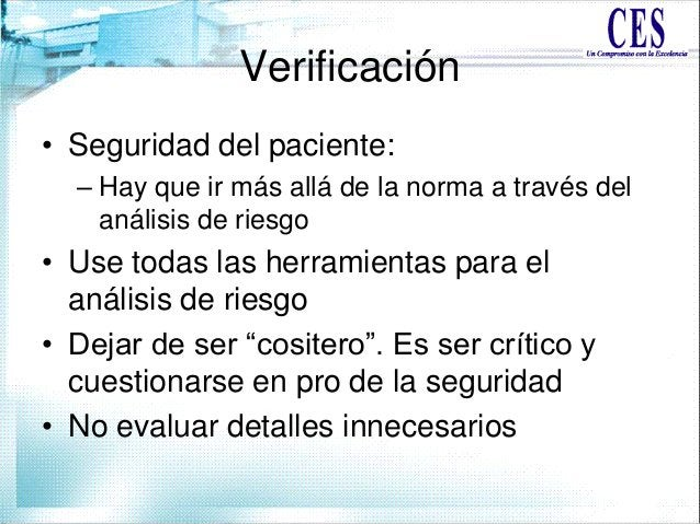 Verificación • Seguridad del paciente: – Hay que ir más allá de la norma a través del análisis de riesgo • Use todas las h...