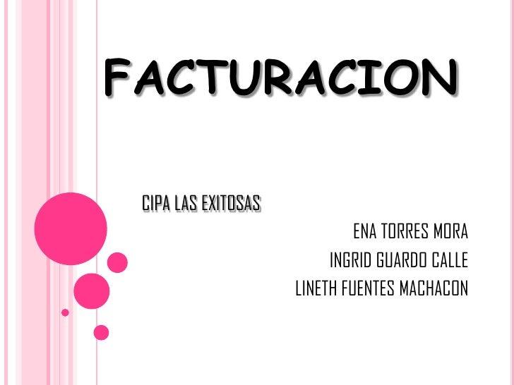 FACTURACION<br />CIPA LAS EXITOSAS<br />ENA TORRES MORA<br />INGRID GUARDO CALLE<br />LINETH FUENTES MACHACON <br />
