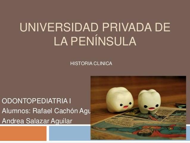 UNIVERSIDAD PRIVADA DE LA PENÍNSULA ODONTOPEDIATRIA I Alumnos: Rafael Cachón Aguilar Andrea Salazar Aguilar HISTORIA CLINI...