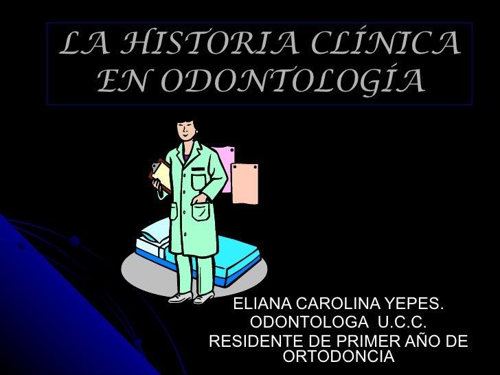 LA HISTORIA CLÍNICA EN ODONTOLOGÍA ELIANA CAROLINA YEPES. ODONTOLOGA  U.C.C. RESIDENTE DE PRIMER AÑO DE ORTODONCIA