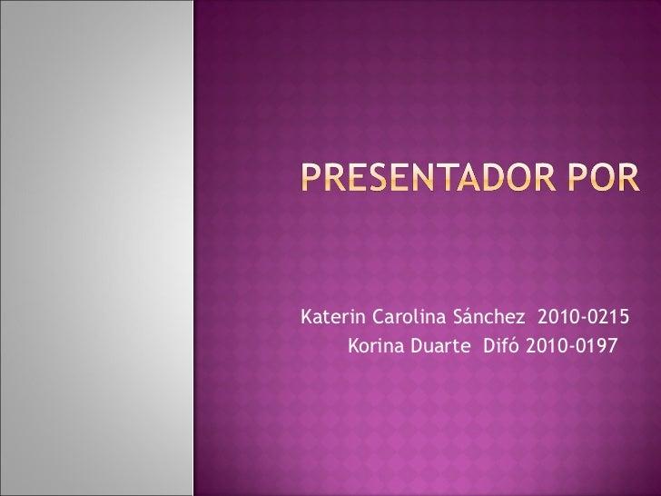 Katerin Carolina Sánchez  2010-0215 Korina Duarte  Difó 2010-0197