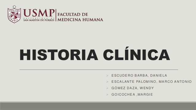 HISTORIA CLÍNICA  ESCUDERO BARBA, DANIELA  ESCALANTE PALOMINO, MARCO ANTONIO  GÓMEZ DAZA, WENDY  GOICOCHEA ,MARGIE