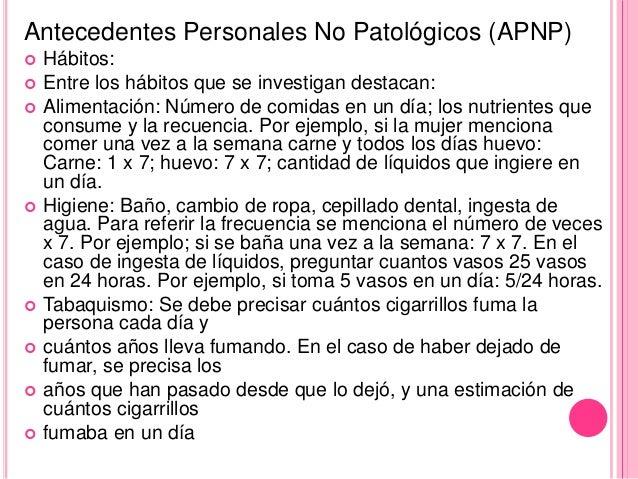 Antecedentes Personales No Patológicos (APNP)   Hábitos:   Entre los hábitos que se investigan destacan:   Alimentación...