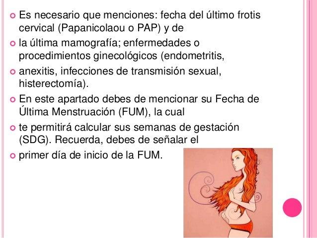  Es necesario que menciones: fecha del último frotis  cervical (Papanicolaou o PAP) y de   la última mamografía; enferme...