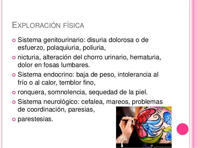 EXPLORACIÓN FÍSICA   Sistema genitourinario: disuria dolorosa o de  esfuerzo, polaquiuria, poliuria,   nicturia, alterac...