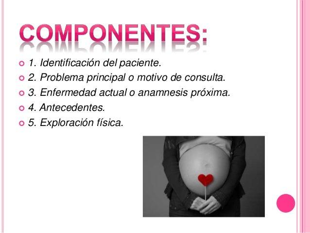  1. Identificación del paciente.   2. Problema principal o motivo de consulta.   3. Enfermedad actual o anamnesis próxi...