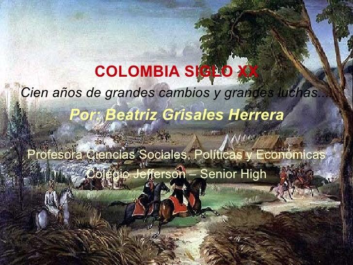 COLOMBIA SIGLO XX Cien años de grandes cambios y grandes luchas.... Por: Beatriz Grisales Herrera Profesora Ciencias Socia...
