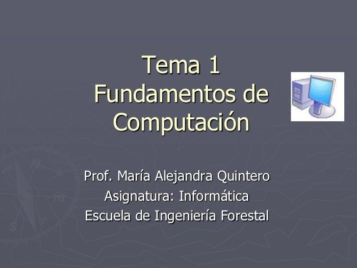 Tema 1 Fundamentos de   ComputaciónProf. María Alejandra Quintero   Asignatura: InformáticaEscuela de Ingeniería Forestal