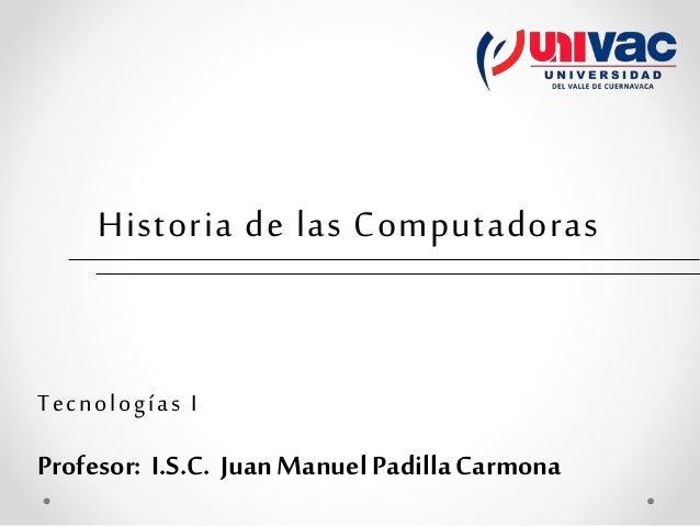 Historia de las Computadoras Tecnologías I Profesor: I.S.C. Juan Manuel PadillaCarmona