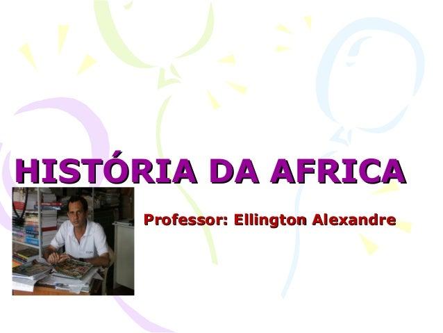 HISTÓRIA DA AFRICAHISTÓRIA DA AFRICA Professor: Ellington AlexandreProfessor: Ellington Alexandre