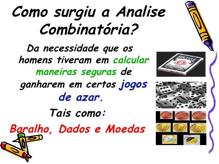 Como surgiu a Analise Combinatória? <ul><li>Da necessidade que os homens tiveram em  calcular maneiras seguras  de ganhare...