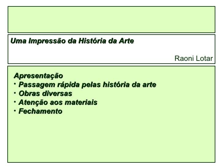 Uma Impressão da História da Arte Raoni Lotar <ul><li>Apresentação </li></ul><ul><li>Passagem rápida pelas história da art...