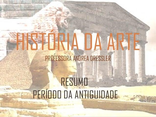 HISTÓRIA DA ARTE PROFESSORA ANDREA DRESSLER  RESUMO PERÍODO DA ANTIGUIDADE