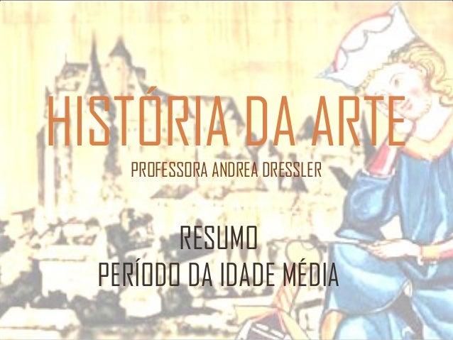HISTÓRIA DA ARTE PROFESSORA ANDREA DRESSLER  RESUMO PERÍODO DA IDADE MÉDIA