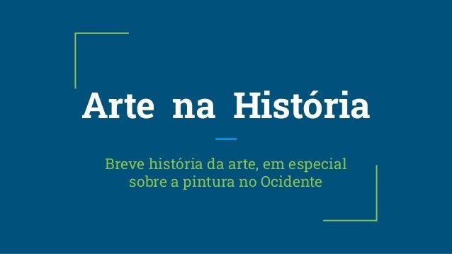 Arte na História Breve história da arte, em especial sobre a pintura no Ocidente