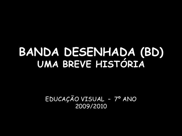 BANDA DESENHADA (BD)  UMA BREVE HISTÓRIA   EDUCAÇÃO VISUAL – 7º ANO          2009/2010