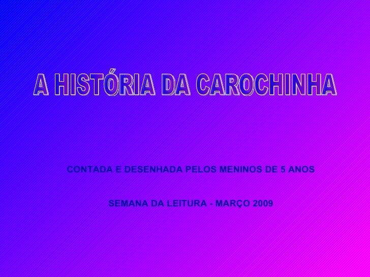 A HISTÓRIA DA CAROCHINHA CONTADA E DESENHADA PELOS MENINOS DE 5 ANOS SEMANA DA LEITURA - MARÇO 2009