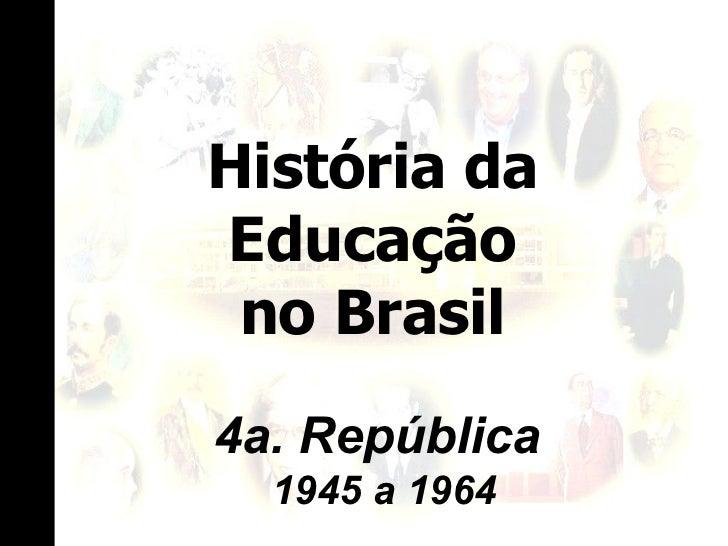 História da Educação no Brasil 4a. República  1945 a 1964
