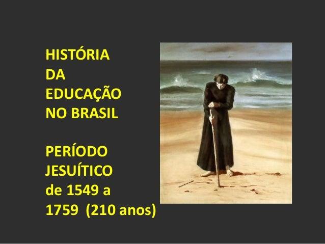HISTÓRIA  DA  EDUCAÇÃO  NO BRASIL  PERÍODO  JESUÍTICO  de 1549 a  1759 (210 anos)