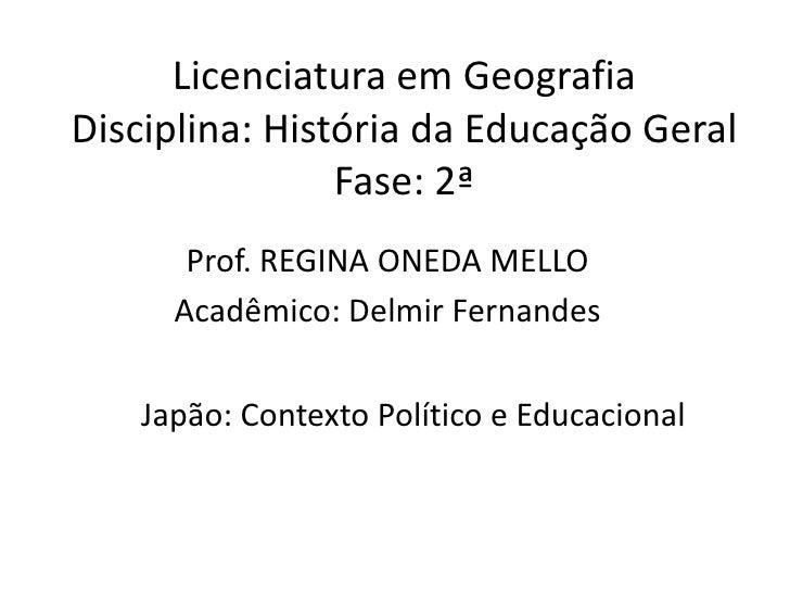 Licenciatura em GeografiaDisciplina: História da Educação GeralFase: 2ª<br />Prof. REGINA ONEDA MELLO<br />Acadêmico: Delm...