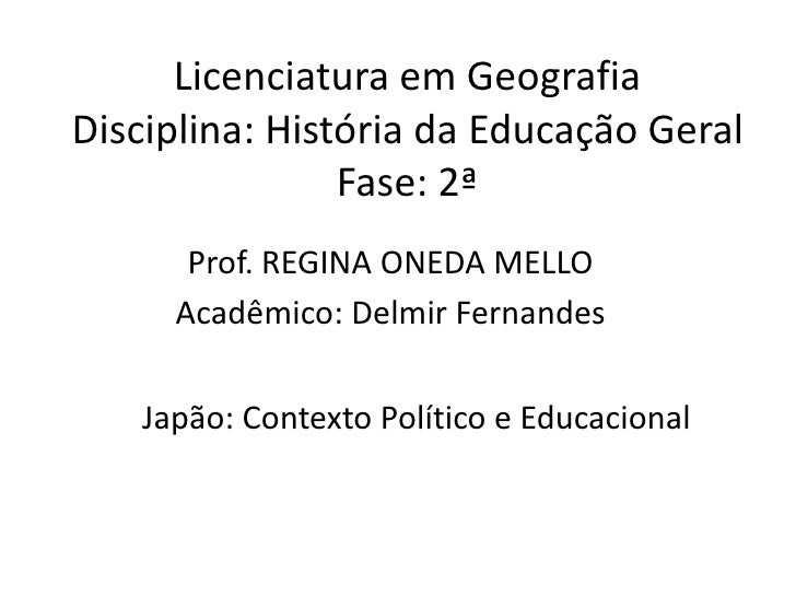 Licenciatura em Geografia Disciplina: História da Educação Geral                 Fase: 2ª       Prof. REGINA ONEDA MELLO  ...