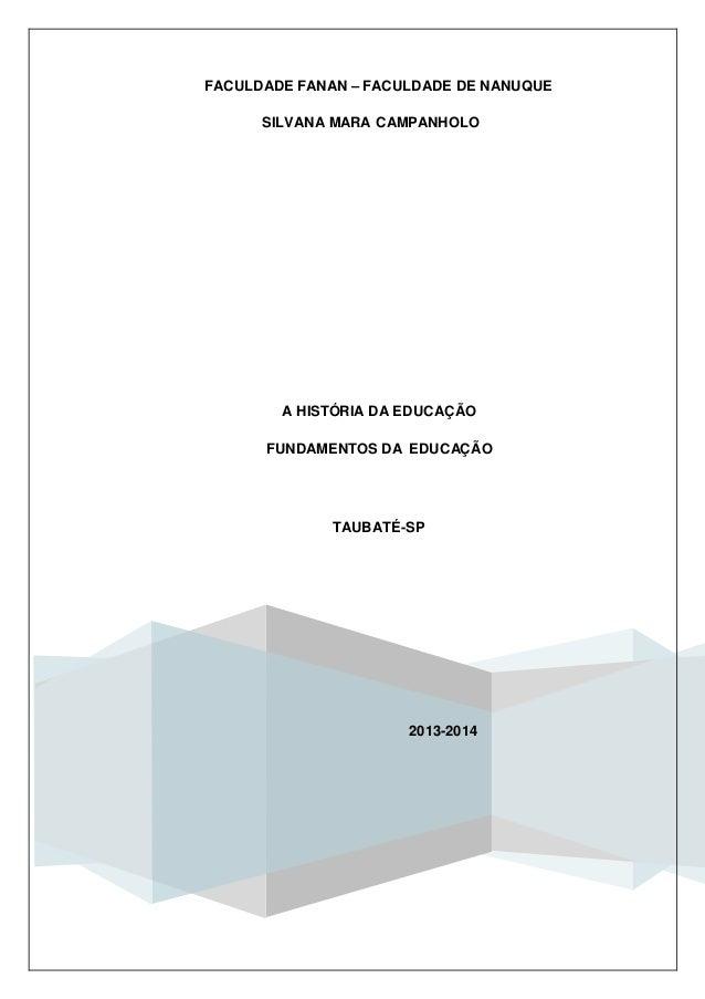 SILVANA MARA CAMPANHOLO FACULDADE FANAN – FACULDADE DE NANUQUE 2013-2014 A HISTÓRIA DA EDUCAÇÃO FUNDAMENTOS DA EDUCAÇÃO TA...