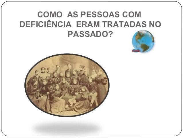 COMO AS PESSOAS COM DEFICIÊNCIA ERAM TRATADAS NO PASSADO?