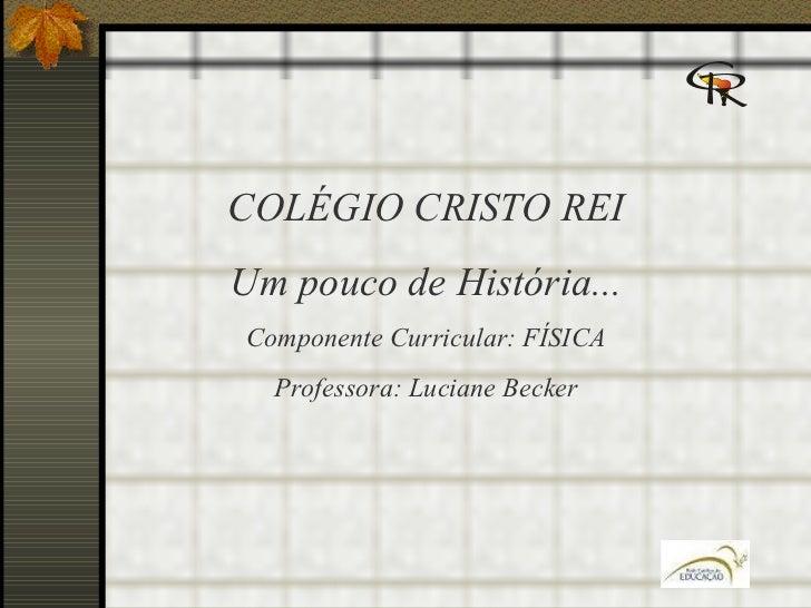 COLÉGIO CRISTO REI Um pouco de História... Componente Curricular: FÍSICA Professora: Luciane Becker
