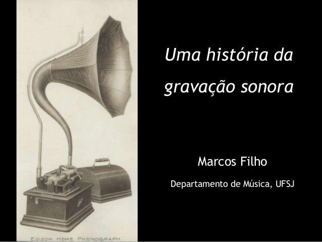 Uma história da gravação sonora Marcos Filho Departamento de Música, UFSJ