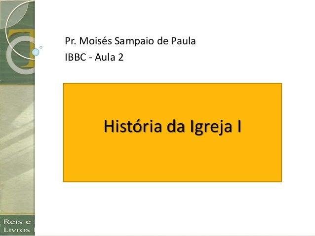História da Igreja I Pr. Moisés Sampaio de Paula IBBC - Aula 2