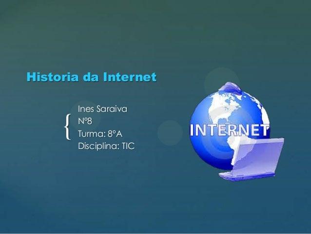 Historia da Internet  {  Ines Saraiva Nº8 Turma: 8ºA Disciplina: TIC