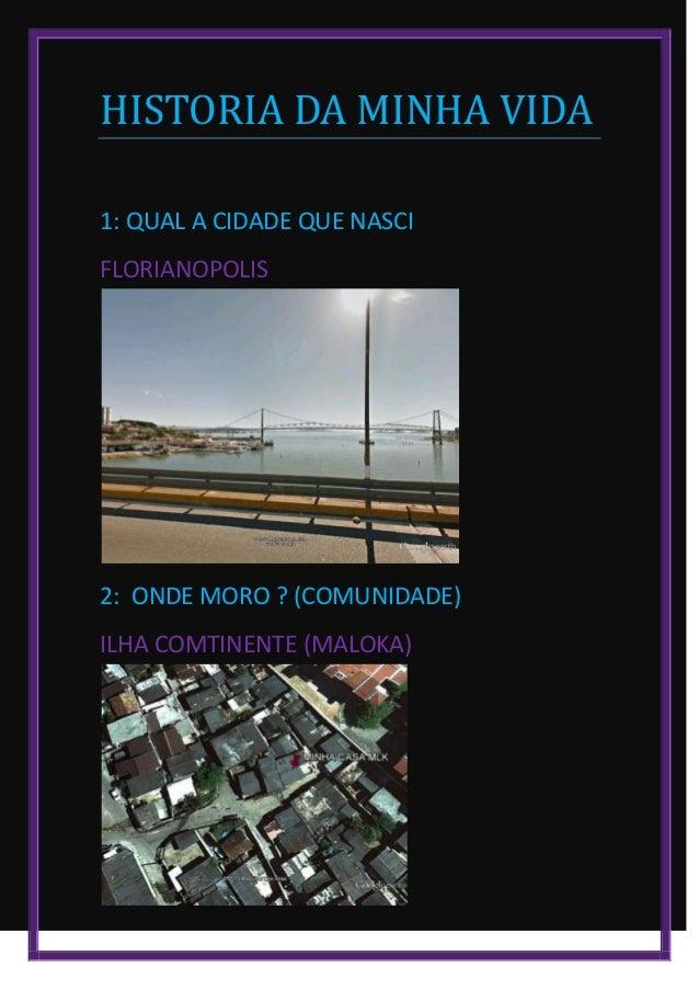 HISTORIA DA MINHA VIDA1: QUAL A CIDADE QUE NASCIFLORIANOPOLIS2: ONDE MORO ? (COMUNIDADE)ILHA COMTINENTE (MALOKA)
