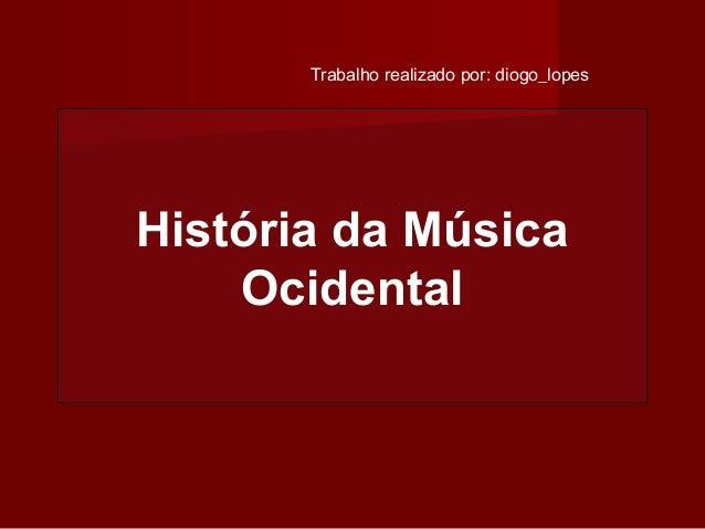 Trabalho realizado por: diogo_lopes  História da Música Ocidental