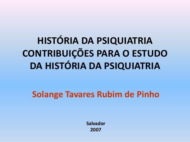 HISTÓRIA DA PSIQUIATRIA CONTRIBUIÇÕES PARA O ESTUDO DA HISTÓRIA DA PSIQUIATRIA Solange Tavares Rubim de Pinho Salvador 2007