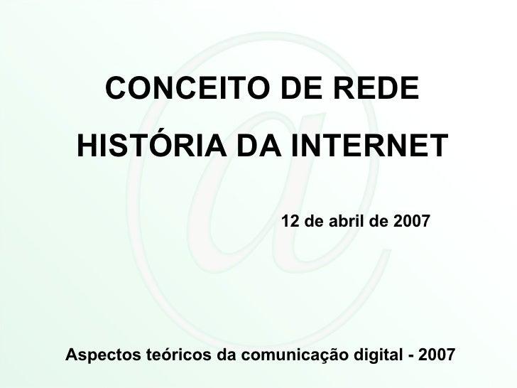 CONCEITO DE REDE HISTÓRIA DA INTERNET 12 de abril de 2007 Aspectos teóricos da comunicação digital - 2007