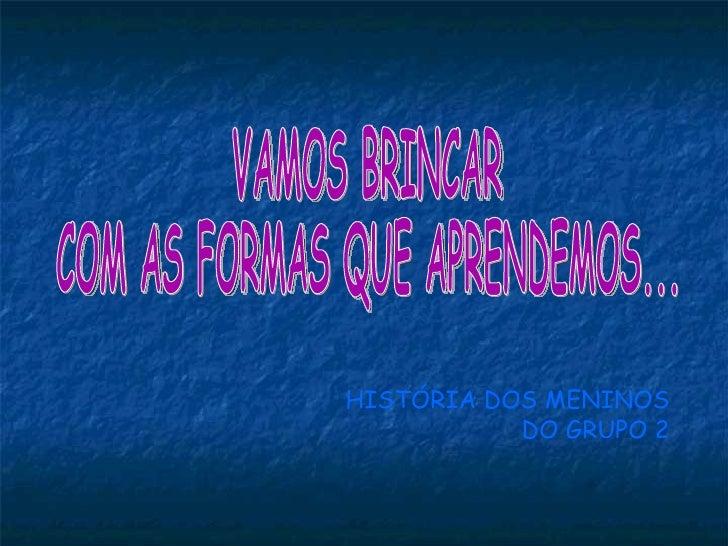 VAMOS BRINCAR  COM AS FORMAS QUE APRENDEMOS... HISTÓRIA DOS MENINOS DO GRUPO 2